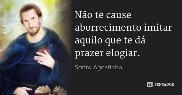 Não te cause aborrecimento imitar aquilo que te dá prazer elogiar.... Frase de Santo Agostinho.