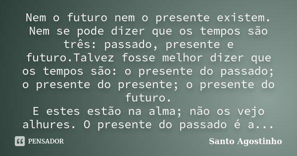 Nem O Futuro Nem O Presente Existem Nem Santo Agostinho