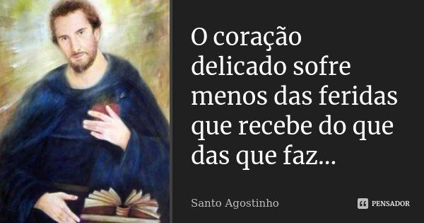 O coração delicado sofre menos das feridas que recebe do que das que faz...... Frase de Santo Agostinho.