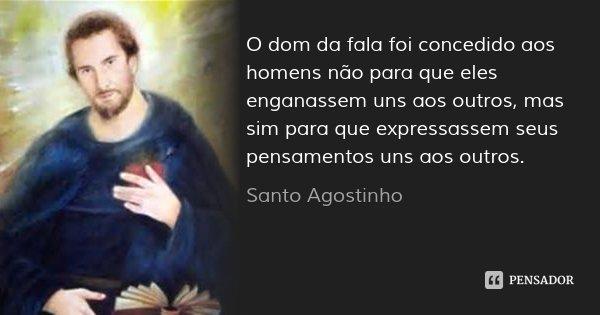 O dom da fala foi concedido aos homens não para que eles enganassem uns aos outros, mas sim para que expressassem seus pensamentos uns aos outros.... Frase de Santo Agostinho.