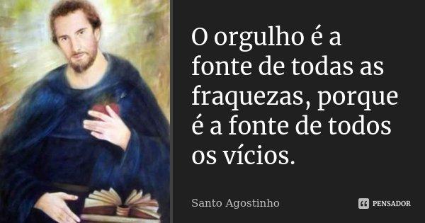 O orgulho é a fonte de todas as fraquezas, por que é a fonte de todos os vícios.... Frase de Santo Agostinho.