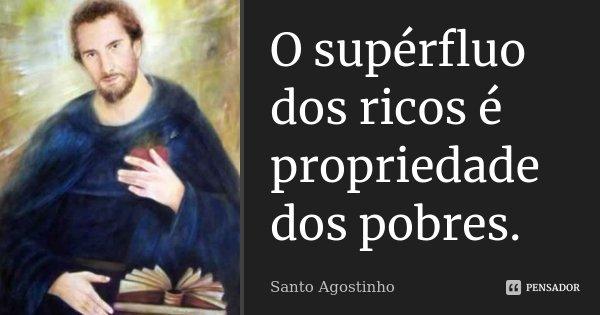 O supérfluo dos ricos é propriedade dos pobres.... Frase de Santo Agostinho.