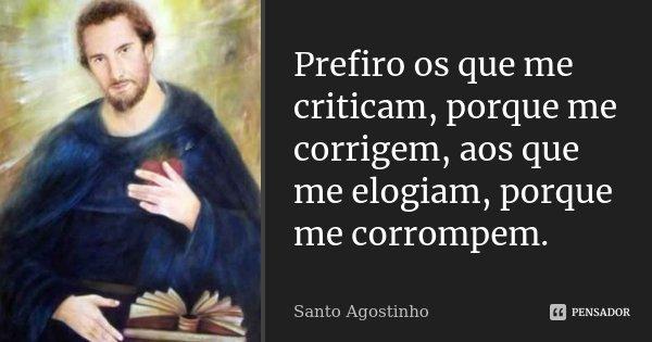 Prefiro os que me criticam, porque me corrigem, aos que me elogiam, porque me corrompem.... Frase de Santo Agostinho.