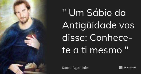 """"""" Um Sábio da Antigüidade vos disse: Conhece-te a ti mesmo """"... Frase de Santo Agostinho."""