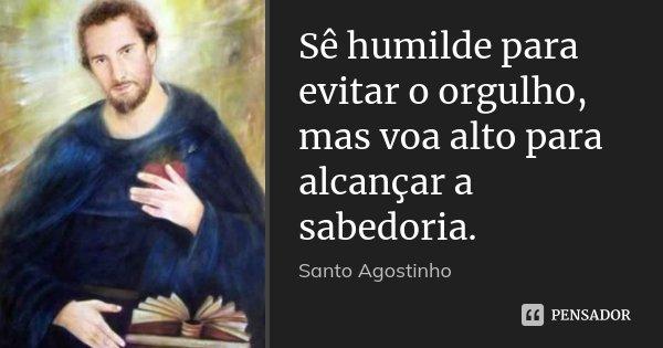 Sê humilde para evitar o orgulho, mas voa alto para alcançar a sabedoria.... Frase de Santo Agostinho.