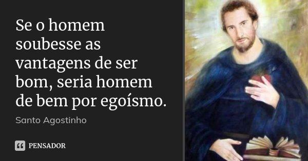Se o homem soubesse as vantagens de ser bom, seria homem de bem por egoísmo.... Frase de Santo Agostinho.