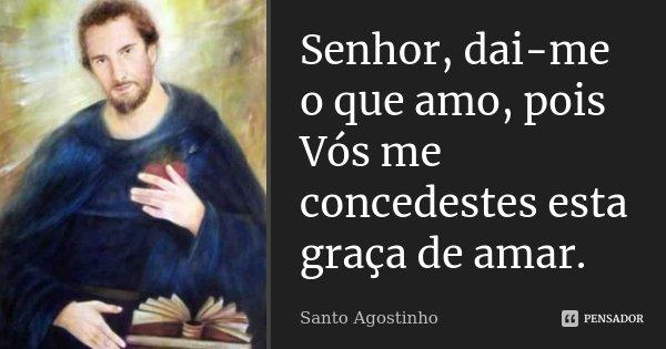 Senhor, dai-me o que amo, pois Vós me concedestes esta graça de amar.... Frase de Santo Agostinho.