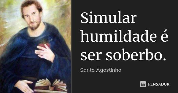 Simular humildade é ser soberbo.... Frase de santo agostinho.