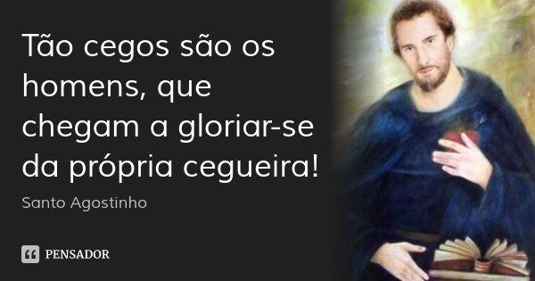 Tão cegos são os homens, que chegam a gloriar-se da própria cegueira!... Frase de Santo Agostinho.