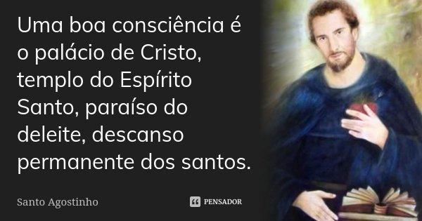 Uma boa consciência é o palácio de Cristo, templo do Espírito Santo, paraíso do deleite, descanso permanente dos santos.... Frase de Santo Agostinho.