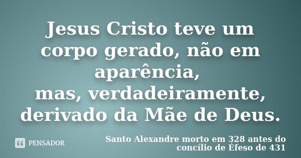 Jesus Cristo teve um corpo gerado, não em aparência, mas, verdadeiramente, derivado da Mãe de Deus.... Frase de Santo Alexandre morto em 328 – antes do concílio de Éfeso de 431.