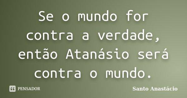 Se o mundo for contra a verdade, então Atanásio será contra o mundo.... Frase de Santo Anastácio.