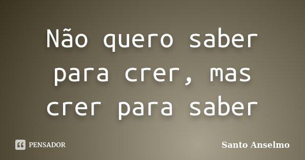 Não quero saber para crer, mas crer para saber... Frase de Santo Anselmo.