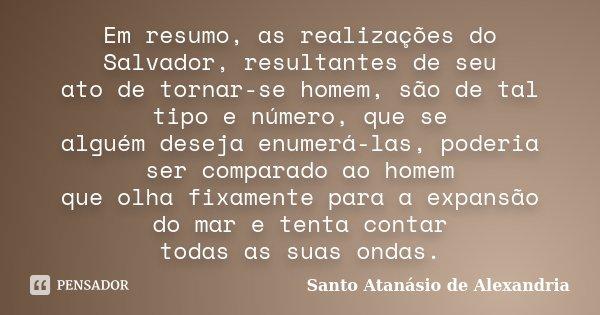 Em resumo, as realizações do Salvador, resultantes de seu ato de tornar-se homem, são de tal tipo e número, que se alguém deseja enumerá-las, poderia ser compar... Frase de Santo Atanásio de Alexandria.