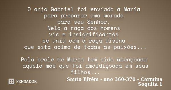 O anjo Gabriel foi enviado a Maria para preparar uma morada para seu Senhor. Nela a raça dos homens vis e insignificantes se uniu com a raça divina que está aci... Frase de Santo Efrém - ano 360-370 - Carmina Soguita 1.