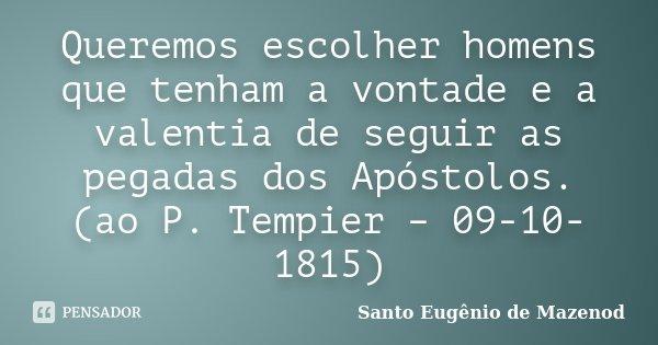 Queremos escolher homens que tenham a vontade e a valentia de seguir as pegadas dos Apóstolos. (ao P. Tempier – 09-10-1815)... Frase de Santo Eugênio de Mazenod.