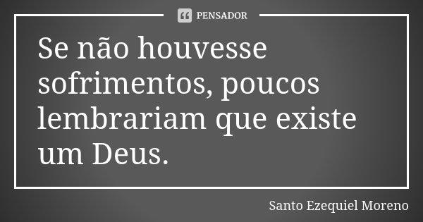 Se não houvesse sofrimentos, poucos lembrariam que existe um Deus.... Frase de Santo Ezequiel Moreno.