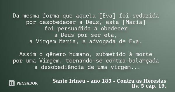 Da mesma forma que aquela [Eva] foi seduzida por desobedecer a Deus, esta [Maria] foi persuadida a obedecer a Deus por ser ela, a Virgem Maria, a advogada de Ev... Frase de Santo Irineu - ano 185 - Contra as Heresias liv. 5 cap. 19..