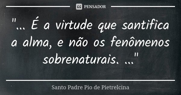 """""""... É a virtude que santifica a alma, e não os fenômenos sobrenaturais. ...""""... Frase de Santo Padre Pio de Pietrelcina."""