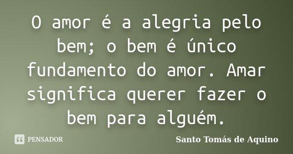O Amor é A Alegria Pelo Bem O Bem é Santo Tomás De Aquino