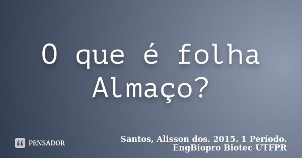 O que é folha Almaço?... Frase de Santos, Alisson dos. 2015. 1 Período. EngBiopro Biotec UTFPR.