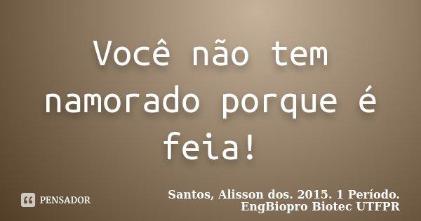 Você não tem namorado porque é feia!... Frase de Santos, Alisson dos. 2015. 1 Período. EngBiopro Biotec UTFPR.