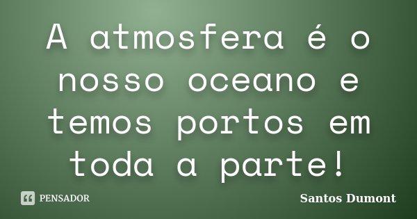 A atmosfera é o nosso oceano e temos portos em toda a parte!... Frase de Santos Dumont.