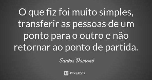 O que fiz foi muito simples, transferir as pessoas de um ponto para o outro e não retornar ao ponto de partida.... Frase de Santos Dumont.