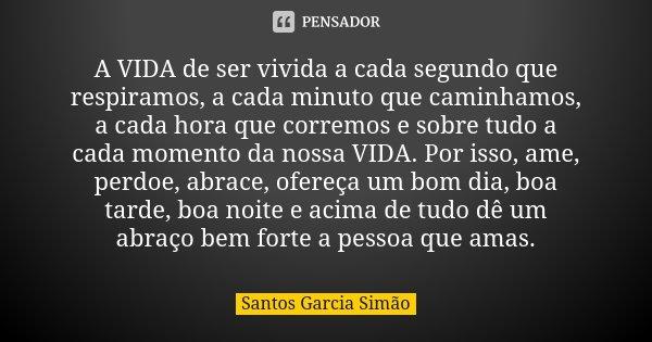 A VIDA de ser vivida a cada segundo que respiramos, a cada minuto que caminhamos, a cada hora que corremos e sobre tudo a cada momento da nossa VIDA. Por isso, ... Frase de Santos Garcia Simão.