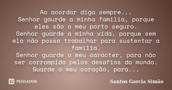 Ao acordar diga sempre... Senhor gaurde a minha família, porque eles são o meu porto seguro. Senhor guarde a minha vida, porque sem ela não posso trabalhar para... Frase de Santos Garcia Simão.