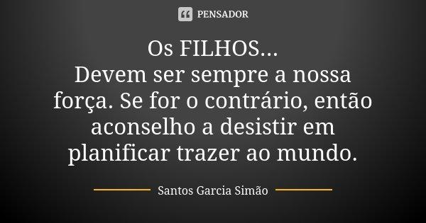 Os FILHOS... Devem ser sempre a nossa força. Se for o contrário, então aconselho a desistir em planificar trazer ao mundo.... Frase de Santos Garcia Simão.