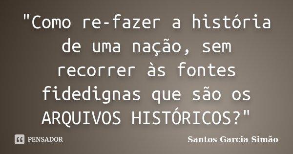 """""""Como re-fazer a história de uma nação, sem recorrer às fontes fidedignas que são os ARQUIVOS HISTÓRICOS?""""... Frase de Santos Garcia SIMÃO."""