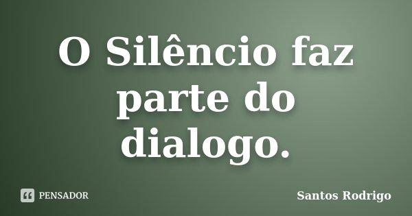 O Silêncio faz parte do dialogo.... Frase de Santos Rodrigo.