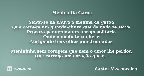 Menina Da Garoa Senta-se na chuva a menina da garoa Que carrega um guarda-chuva que de nada te serve Procura pequenina um abrigo solitário Onde o medo te conhec... Frase de Santos Vasconcelos.