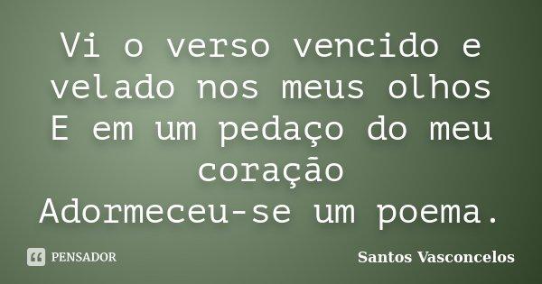 Vi o verso vencido e velado nos meus olhos E em um pedaço do meu coração Adormeceu-se um poema.... Frase de Santos Vasconcelos.