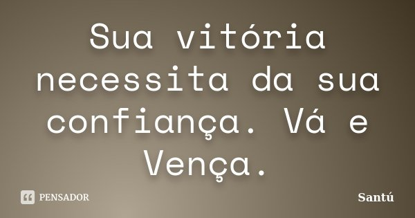 Sua vitória necessita da sua confiança. Vá e Vença.... Frase de Santú.