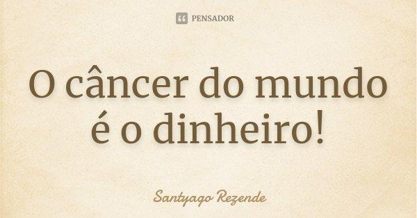 O câncer do mundo é o dinheiro!... Frase de Santyago Rezende.