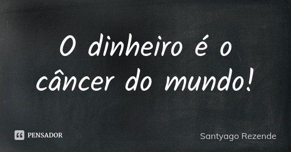 O dinheiro é o câncer do mundo!... Frase de Santyago Rezende.