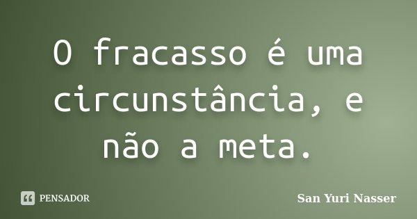 O fracasso é uma circunstância, e não a meta.... Frase de San Yuri Nasser.