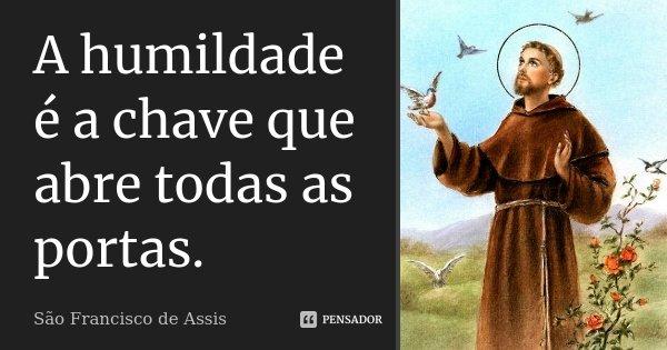 A humildade é a chave que abre todas as portas.... Frase de São Francisco de Assis.