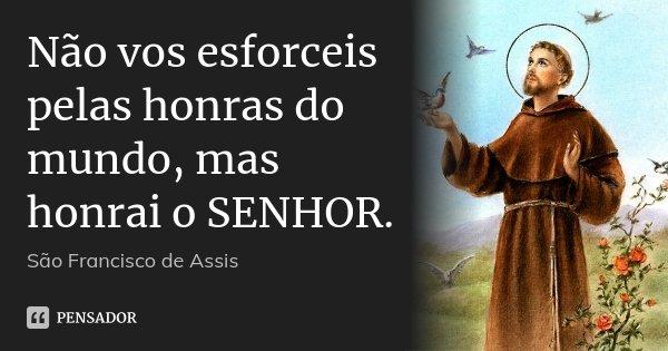 Não vos esforceis pelas honras do mundo, mas honrai o SENHOR.... Frase de São Francisco de Assis..