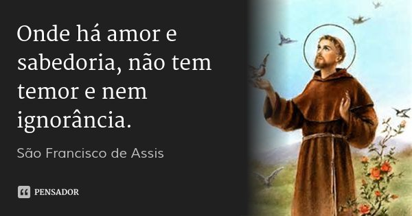 Onde há amor e sabedoria, não tem temor e nem ignorância.... Frase de São francisco de Assis.
