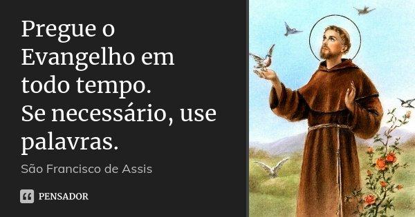 Pregue o Evangelho em todo tempo. Se necessário, use palavras.... Frase de São Francisco de Assis.