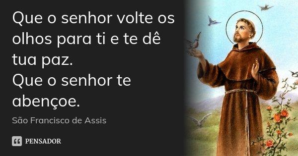 Que o senhor volte os olhos para ti e te dê tua paz. Que o senhor te abençoe.... Frase de São Francisco de Assis.