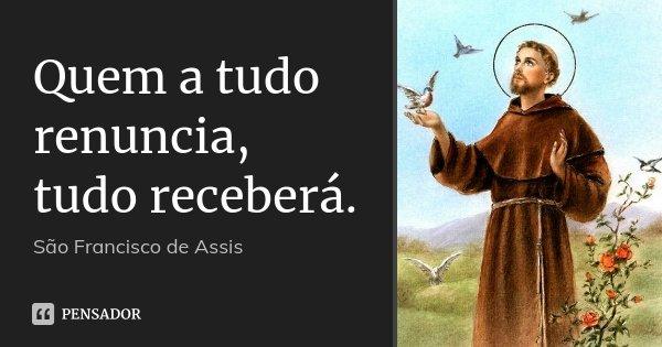 Quem a tudo renuncia, tudo receberá.... Frase de São Francisco de Assis..