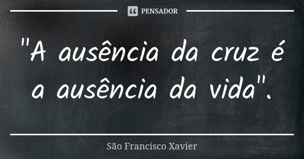 """""""A ausência da cruz é a ausência da vida"""".... Frase de São Francisco Xavier."""