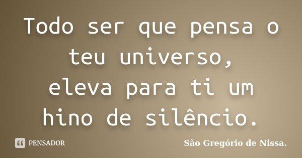 Todo ser que pensa o teu universo, eleva para ti um hino de silêncio.... Frase de São Gregório de Nissa..