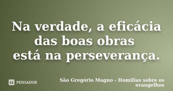 Na verdade, a eficácia das boas obras está na perseverança.... Frase de São Gregório Magno - Homilias sobre os evangelhos.