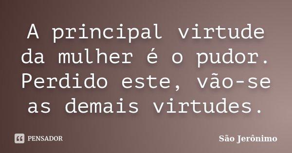A principal virtude da mulher é o pudor. Perdido este, vão-se as demais virtudes.... Frase de São Jerônimo.