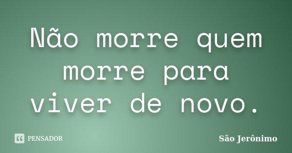 Não morre quem morre para viver de novo.... Frase de São Jerônimo.